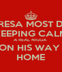 TERESA MOST DEF KEEPING CALM A REAL NIGGA  ON HIS WAY  HOME - Personalised Poster A4 size