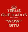 """TERUS GUE HARUS BILANG """"WOW!"""" GITU - Personalised Poster A4 size"""