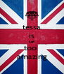 tessa is just too  amazing - Personalised Poster A4 size