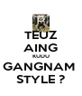 TEUZ AING KUDU GANGNAM  STYLE ? - Personalised Poster A4 size