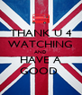 THANK U 4 WATCHING AND HAVE A GOOD  - Personalised Poster A4 size