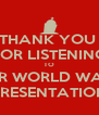 THANK YOU  FOR LISTENING TO OUR WORLD WAR II PRESENTATION - Personalised Poster A4 size
