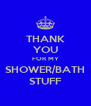 THANK YOU FOR MY SHOWER/BATH STUFF - Personalised Poster A4 size
