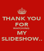 THANK YOU FOR WATCHING  MY SLIDESHOW.. - Personalised Poster A4 size
