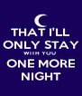 THAT I'LL ONLY STAY WITH YOU  ONE MORE NIGHT - Personalised Poster A4 size