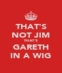 THAT'S NOT JIM THAT'S GARETH IN A WIG - Personalised Poster A4 size