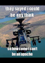 thay sayed i could be any think so how come i can't be an apache  - Personalised Poster A4 size
