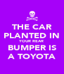 THE CAR PLANTED IN YOUR REAR BUMPER IS A TOYOTA - Personalised Poster A4 size