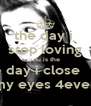 the day i  stop loving you is the  day i close  my eyes 4ever - Personalised Poster A4 size