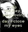 the day i  stop loving you is the  day i close  my eyes  - Personalised Poster A4 size