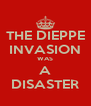 THE DIEPPE INVASION WAS A DISASTER - Personalised Poster A4 size