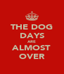 THE DOG DAYS ARE ALMOST OVER - Personalised Poster A4 size
