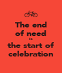 The end of need is the start of celebration - Personalised Poster A4 size
