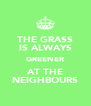 THE GRASS IS ALWAYS GREENER AT THE NEIGHBOURS - Personalised Poster A4 size