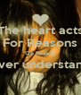 The heart acts For Reasons Qe Reason Never understand ..  - Personalised Poster A4 size