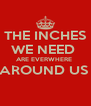THE INCHES  WE NEED  ARE EVERWHERE  AROUND US   - Personalised Poster A4 size