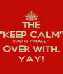 """THE """"KEEP CALM"""" FAD IS FINALLY OVER WITH. YAY! - Personalised Poster A4 size"""