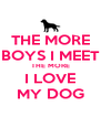 THE MORE BOYS I MEET THE MORE I LOVE MY DOG - Personalised Poster A4 size