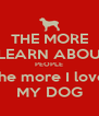 THE MORE I LEARN ABOUT PEOPLE the more I love MY DOG - Personalised Poster A4 size
