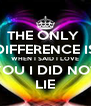 THE ONLY  DIFFERENCE IS WHEN I SAID I LOVE YOU I DID NOT LIE - Personalised Poster A4 size