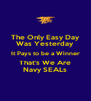 The Only Easy Day Was Yesterday It Pays to be a Winner That's We Are Navy SEALs - Personalised Poster A4 size