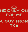 THE ONLY ONE FOR ME IS A GUY FROM TKE - Personalised Poster A4 size