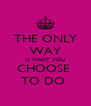 THE ONLY WAY IS WHAT YOU CHOOSE  TO DO  - Personalised Poster A4 size