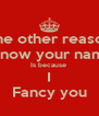 The other reason I know your name Is because  I Fancy you - Personalised Poster A4 size