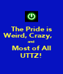 The Pride is Weird, Crazy,    and Most of All UTTZ! - Personalised Poster A4 size