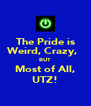 The Pride is Weird, Crazy,   BUT Most of All, UTZ! - Personalised Poster A4 size