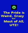 The Pride is Weird, Crazy   BUT Most of All, UTZ! - Personalised Poster A4 size