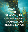 THE  SEAWEED  IS ALWAYS GREENER IN SOMEBODY ELSE'S LAKE - Personalised Poster A4 size