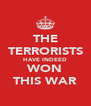 THE TERRORISTS HAVE INDEED WON THIS WAR - Personalised Poster A4 size