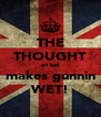 THE THOUGHT of ket makes gunnin WET! - Personalised Poster A4 size