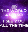 THE WORLD AND SO BUT I SEE YOU ALL THE TIME - Personalised Poster A4 size