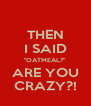 """THEN I SAID """"OATMEAL?"""" ARE YOU CRAZY?! - Personalised Poster A4 size"""