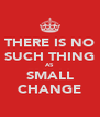 THERE IS NO SUCH THING AS SMALL CHANGE - Personalised Poster A4 size