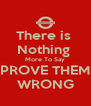 There is  Nothing  More To Say PROVE THEM WRONG - Personalised Poster A4 size