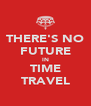 THERE'S NO FUTURE IN TIME TRAVEL - Personalised Poster A4 size