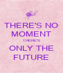 THERE'S NO MOMENT THERE'S ONLY THE FUTURE - Personalised Poster A4 size