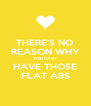THERE'S NO REASON WHY YOU CANT HAVE THOSE FLAT ABS - Personalised Poster A4 size