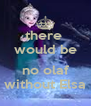 there  would be  no olaf without Elsa - Personalised Poster A4 size