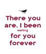 There you are. I been waiting for you forever - Personalised Poster A4 size