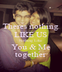 Theres nothing LIKE US Nothing Like You & Me together - Personalised Poster A4 size