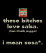 these bitches love salsa. (fmoi@tuck_nugger)  i mean sosa*. - Personalised Poster A4 size