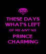 THESE DAYS WHAT'S LEFT OF ME AIN'T NO PRINCE CHARMING - Personalised Poster A4 size