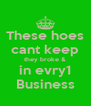 These hoes cant keep they broke & in evry1 Business - Personalised Poster A4 size