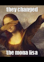 they changed the mona lisa - Personalised Poster A4 size