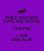 THEY DID NOT GIVE ME GOOD COFFEE I AM UNCALM - Personalised Poster A4 size