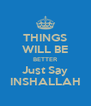 THINGS WILL BE BETTER Just Say INSHALLAH - Personalised Poster A4 size